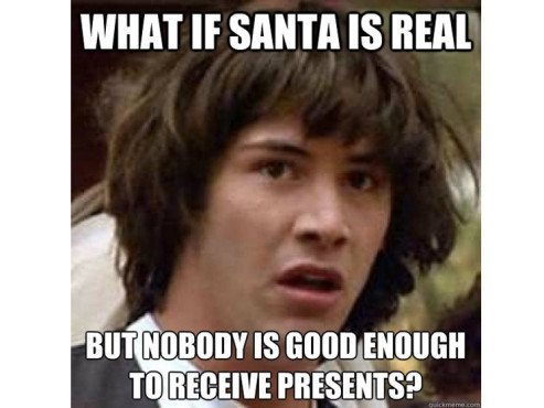 What if Santa is real but nobody is good enough to receive presents? © quickmeme.com